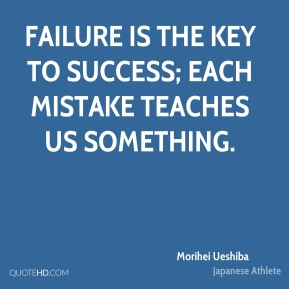 Morihei Ueshiba - Failure is the key to success; each mistake teaches us something.