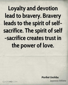 Morihei Ueshiba - Loyalty and devotion lead to bravery. Bravery leads to the spirit of self-sacrifice. The spirit of self-sacrifice creates trust in the power of love.