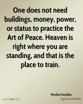 Morihei Ueshiba - One does not need buildings, money, power, or status to practice the Art of Peace. Heaven is right where you are standing, and that is the place to train.