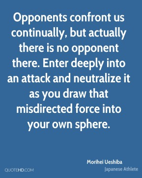 Opponents confront us continually, but actually there is no opponent there. Enter deeply into an attack and neutralize it as you draw that misdirected force into your own sphere.