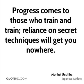 Morihei Ueshiba - Progress comes to those who train and train; reliance on secret techniques will get you nowhere.