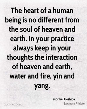 Morihei Ueshiba - The heart of a human being is no different from the soul of heaven and earth. In your practice always keep in your thoughts the interaction of heaven and earth, water and fire, yin and yang.