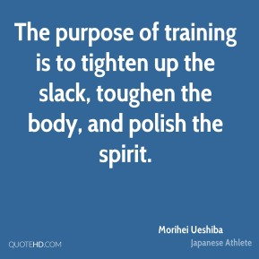 The purpose of training is to tighten up the slack, toughen the body, and polish the spirit.