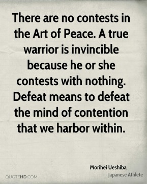 Morihei Ueshiba - There are no contests in the Art of Peace. A true warrior is invincible because he or she contests with nothing. Defeat means to defeat the mind of contention that we harbor within.