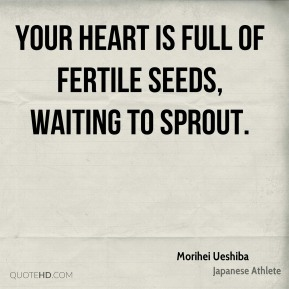 Your heart is full of fertile seeds, waiting to sprout.