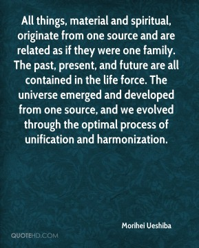 Morihei Ueshiba  - All things, material and spiritual, originate from one source and are related as if they were one family. The past, present, and future are all contained in the life force. The universe emerged and developed from one source, and we evolved through the optimal process of unification and harmonization.