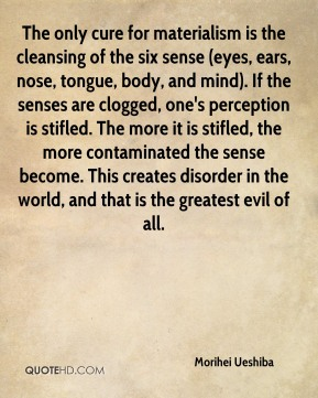 Morihei Ueshiba  - The only cure for materialism is the cleansing of the six sense (eyes, ears, nose, tongue, body, and mind). If the senses are clogged, one's perception is stifled. The more it is stifled, the more contaminated the sense become. This creates disorder in the world, and that is the greatest evil of all.