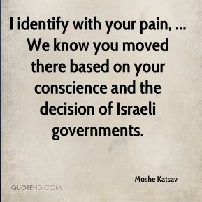 I identify with your pain, ... We know you moved there based on your conscience and the decision of Israeli governments.