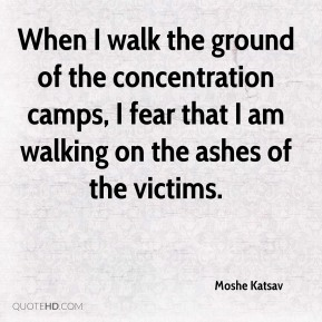 When I walk the ground of the concentration camps, I fear that I am walking on the ashes of the victims.