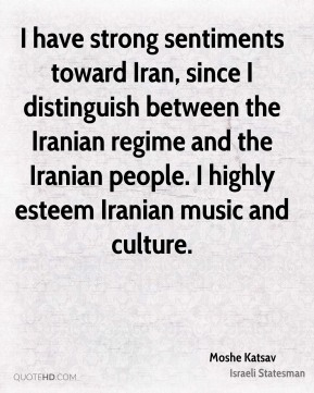 I have strong sentiments toward Iran, since I distinguish between the Iranian regime and the Iranian people. I highly esteem Iranian music and culture.