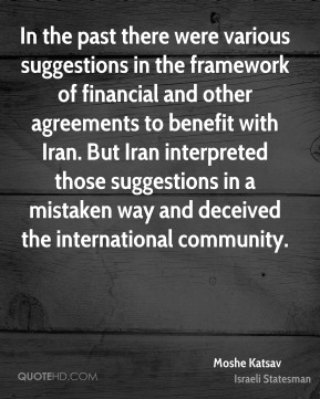 In the past there were various suggestions in the framework of financial and other agreements to benefit with Iran. But Iran interpreted those suggestions in a mistaken way and deceived the international community.