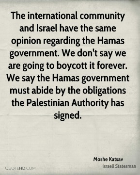 The international community and Israel have the same opinion regarding the Hamas government. We don't say we are going to boycott it forever. We say the Hamas government must abide by the obligations the Palestinian Authority has signed.