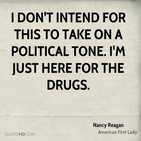 Nancy Reagan - I don't intend for this to take on a political tone. I'm just here for the drugs.