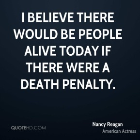 I believe there would be people alive today if there were a death penalty.