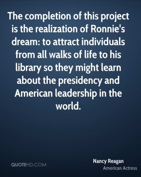 Nancy Reagan  - The completion of this project is the realization of Ronnie's dream: to attract individuals from all walks of life to his library so they might learn about the presidency and American leadership in the world.