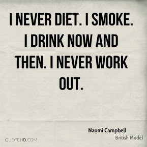 I never diet. I smoke. I drink now and then. I never work out.