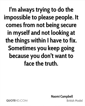 I'm always trying to do the impossible to please people. It comes from not being secure in myself and not looking at the things within I have to fix. Sometimes you keep going because you don't want to face the truth.