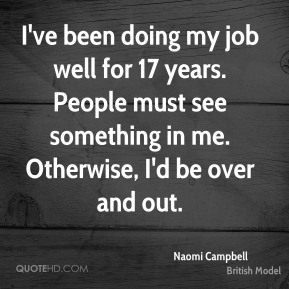 I've been doing my job well for 17 years. People must see something in me. Otherwise, I'd be over and out.