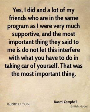 Yes, I did and a lot of my friends who are in the same program as I were very much supportive, and the most important thing they said to me is do not let this interfere with what you have to do in taking car of yourself. That was the most important thing.