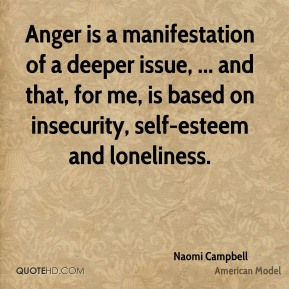 Naomi Campbell  - Anger is a manifestation of a deeper issue, ... and that, for me, is based on insecurity, self-esteem and loneliness.
