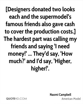 Naomi Campbell  - [Designers donated two looks each and the supermodel's famous friends also gave cash to cover the production costs.] The hardest part was calling my friends and saying 'I need money!' ... They'd say, 'How much?' and I'd say, 'Higher, higher!'.