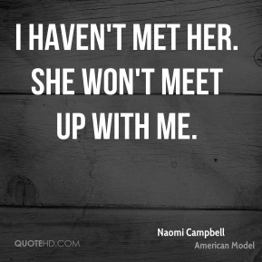 Naomi Campbell  - I haven't met her. She won't meet up with me.