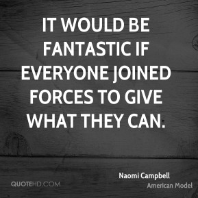 Naomi Campbell  - It would be fantastic if everyone joined forces to give what they can.