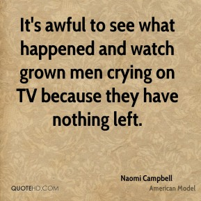 Naomi Campbell  - It's awful to see what happened and watch grown men crying on TV because they have nothing left.