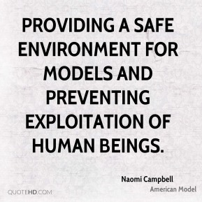 Naomi Campbell  - providing a safe environment for models and preventing exploitation of human beings.