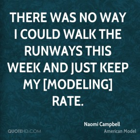 There was no way I could walk the runways this week and just keep my [modeling] rate.