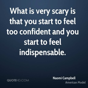 What is very scary is that you start to feel too confident and you start to feel indispensable.