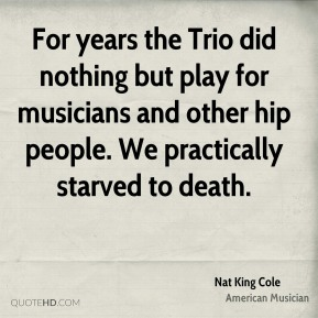 Nat King Cole - For years the Trio did nothing but play for musicians and other hip people. We practically starved to death.