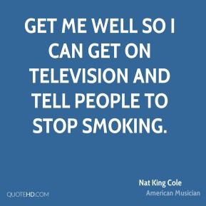 Nat King Cole - Get me well so I can get on television and tell people to stop smoking.