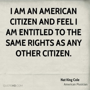Nat King Cole - I am an American citizen and feel I am entitled to the same rights as any other citizen.