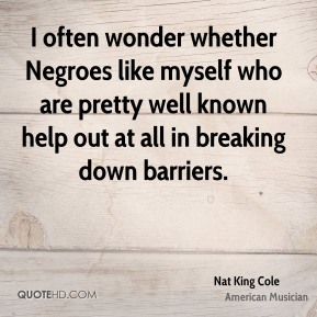 Nat King Cole - I often wonder whether Negroes like myself who are pretty well known help out at all in breaking down barriers.