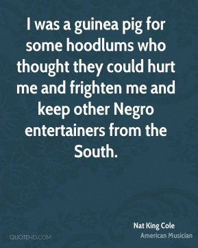 Nat King Cole - I was a guinea pig for some hoodlums who thought they could hurt me and frighten me and keep other Negro entertainers from the South.