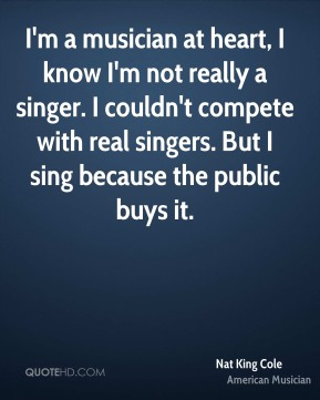 Nat King Cole - I'm a musician at heart, I know I'm not really a singer. I couldn't compete with real singers. But I sing because the public buys it.