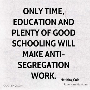 Nat King Cole - Only time, education and plenty of good schooling will make anti-segregation work.