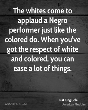 Nat King Cole - The whites come to applaud a Negro performer just like the colored do. When you've got the respect of white and colored, you can ease a lot of things.