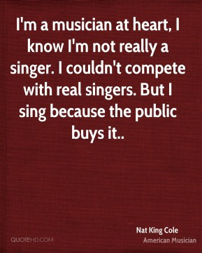 I'm a musician at heart, I know I'm not really a singer. I couldn't compete with real singers. But I sing because the public buys it..