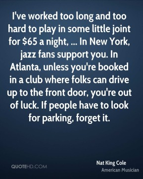 I've worked too long and too hard to play in some little joint for $65 a night, ... In New York, jazz fans support you. In Atlanta, unless you're booked in a club where folks can drive up to the front door, you're out of luck. If people have to look for parking, forget it.