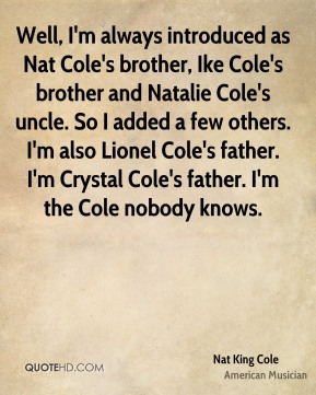 Nat King Cole  - Well, I'm always introduced as Nat Cole's brother, Ike Cole's brother and Natalie Cole's uncle. So I added a few others. I'm also Lionel Cole's father. I'm Crystal Cole's father. I'm the Cole nobody knows.