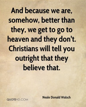 Neale Donald Walsch - And because we are, somehow, better than they, we get to go to heaven and they don't. Christians will tell you outright that they believe that.