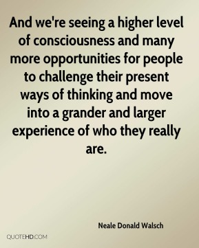 Neale Donald Walsch - And we're seeing a higher level of consciousness and many more opportunities for people to challenge their present ways of thinking and move into a grander and larger experience of who they really are.