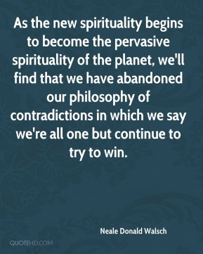 As the new spirituality begins to become the pervasive spirituality of the planet, we'll find that we have abandoned our philosophy of contradictions in which we say we're all one but continue to try to win.