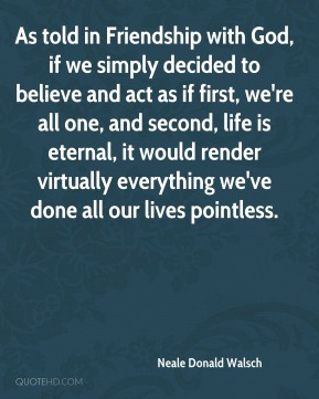 Neale Donald Walsch - As told in Friendship with God, if we simply decided to believe and act as if first, we're all one, and second, life is eternal, it would render virtually everything we've done all our lives pointless.
