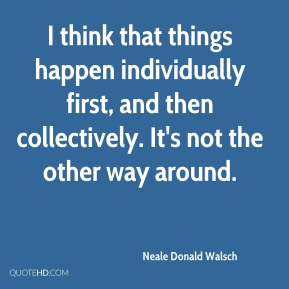 Neale Donald Walsch - I think that things happen individually first, and then collectively. It's not the other way around.