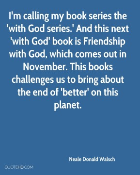 I'm calling my book series the 'with God series.' And this next 'with God' book is Friendship with God, which comes out in November. This books challenges us to bring about the end of 'better' on this planet.