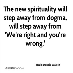 The new spirituality will step away from dogma, will step away from 'We're right and you're wrong.'