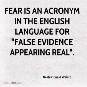 """Neale Donald Walsch  - FEAR is an acronym in the English language for """"False Evidence Appearing Real""""."""
